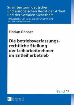 Die betriebsverfassungsrechtliche Stellung der Leiharbeitnehmer im Entleiherbetrieb - Göhner, Florian