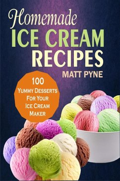 Homemade Ice Cream Recipes: 100 Yummy Desserts For Your Ice Cream Maker (eBook, ePUB) - Pyne, Matt