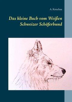 Das kleine Buch vom Weißen Schweizer Schäferhund