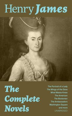 The Complete Novels: The Portrait of a Lady + The Wings of the Dove + What Maisie Knew + The American + The Bostonian + The Ambassadors + Washington Square and more (Unabridged) (eBook, ePUB) - James, Henry