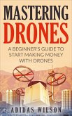 Mastering Drones - A Beginner's Guide To Start Making Money With Drones (eBook, ePUB)