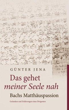 Das gehet meiner Seele nah - Bachs Matthäuspassion (eBook, ePUB) - Jena, Günter