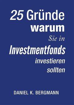 25 Gründe, warum Sie in Investmentfonds investieren sollten - Bergmann, Daniel K.