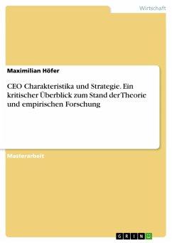 CEO Charakteristika und Strategie. Ein kritischer Überblick zum Stand der Theorie und empirischen Forschung - Höfer, Maximilian
