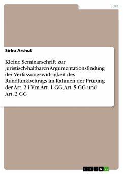 Kleine Seminarschrift zur juristisch-haltbaren Argumentationsfindung der Verfassungswidrigkeit des Rundfunkbeitrags im Rahmen der Prüfung der Art. 2 i.V.m Art. 1 GG, Art. 5 GG und Art. 2 GG (eBook, PDF)