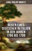 Karl Philipp Moritz: Reisen eines Deutschen in Italien in den Jahren 1786 bis 1788 (eBook, ePUB)
