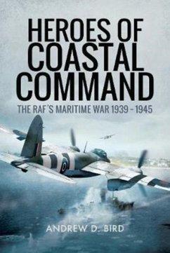 Heroes of Coastal Command: The Raf's Maritime War 1939 - 1945 - Bird, Andrew D.