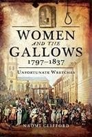 Women and the Gallows 1797-1837: Unfortunate Wretches - Clifford, Naomi