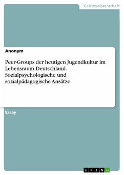 Peer-Groups der heutigen Jugendkultur im Lebensraum Deutschland. Sozialpsychologische und sozialpädagogische Ansätze