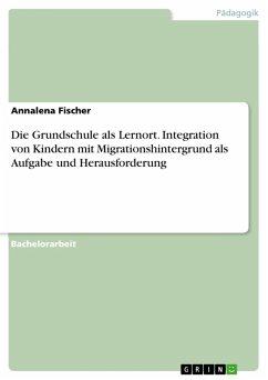 Die Grundschule als Lernort. Integration von Kindern mit Migrationshintergrund als Aufgabe und Herausforderung (eBook, PDF) - Fischer, Annalena