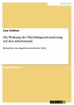 Die Wirkung der Flüchtlingszuwanderung auf den Arbeitsmarkt - Vollmer, Lina