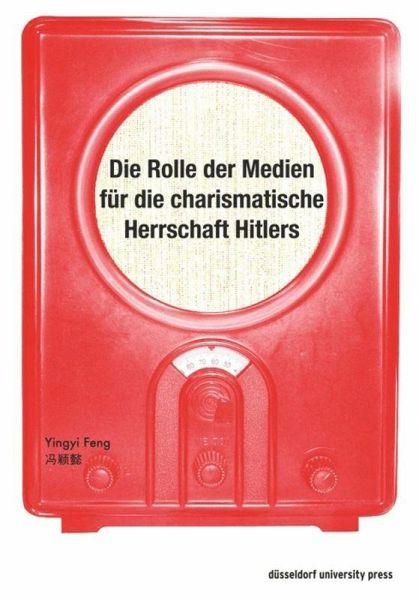 Die Rolle der Medien für die charismatische Herrschaft Hitlers - Feng, Yingyi