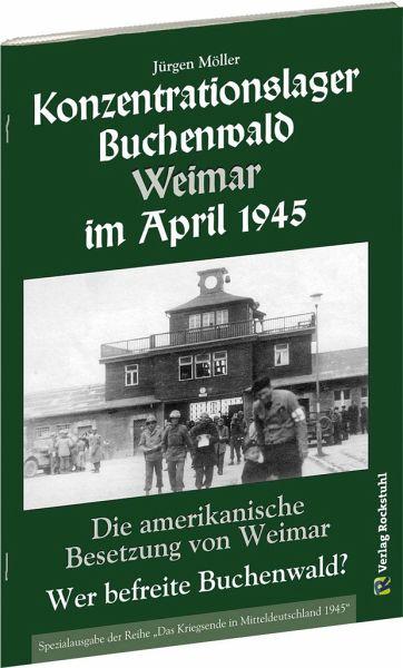 KONZENTRATIONSLAGER BUCHENWALD WEIMAR IM APRIL 1945. Wer befreite Buchenwald? - Möller, Jürgen