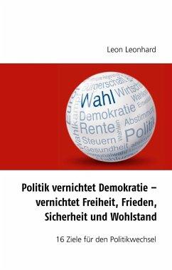 Politik vernichtet Demokratie - vernichtet Freiheit, Frieden, Sicherheit und Wohlstand (eBook, ePUB)