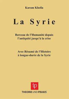 La Syrie - Berceau de l'Humanité depuis l'antiquité jusqu'à la crise - Avec Résumé de l'Histoire à longue-durée de la Syrie - Khella, Karam