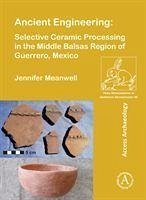 Ancient Engineering: Selective Ceramic Processing in the Middle Balsas Region of Guerrero, Mexico - Meanwell, Jennifer