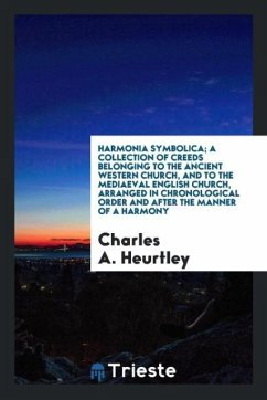 Harmonia symbolica; a collection of creeds belonging to the ancient Western Church, and to the mediaeval English Church, arranged in chronological order and after the manner of a harmony - Heurtley, Charles A.