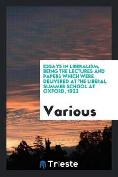 Essays in liberalism, being the lectures and papers which were delivered at the Liberal summer school at Oxford, 1922