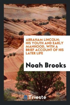 Abraham Lincoln; his youth and early manhood, with a brief account of his later life