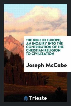The Bible in Europe; an inquiry into the contribution of the Christian religion to civilization - Mccabe, Joseph