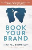 Book Your Brand: How to Easily Grow Your Business by Publishing a Book. Without Writing Anything.