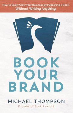 Book Your Brand: How to Easily Grow Your Business by Publishing a Book. Without Writing Anything. - Thompson, Michael