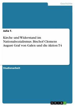 Kirche und Widerstand im Nationalsozialismus. Bischof Clemens August Graf von Galen und die Aktion T4 (eBook, PDF) - T., Julia
