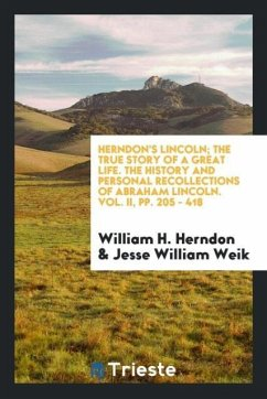 Herndon's Lincoln; The True Story of a Great Life. the History and Personal Recollections of Abraham Lincoln. Vol. II, Pp. 205 - 418 - Herndon, William H.; Weik, Jesse William