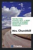 The Praying School-Boy: A Brief Memoir of Robert Ernest Houghton Churchill