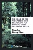 The Home of the Wolverene and Beaver; Or, Fur-Hunting in the Wilds of Canada