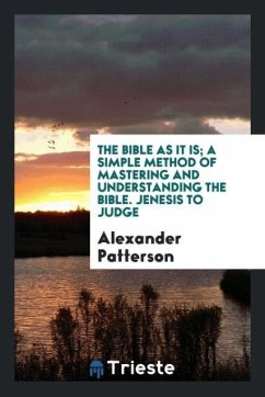 The Bible as it is; a simple method of mastering and understanding the Bible. Jenesis to Judge - Patterson, Alexander