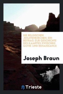 Die Belgischen Jesuitenkirchen: Ein Beitrag Zur Geschichte Des Kampfes Zwischen Gotik Und Renaissance - Braun, Joseph