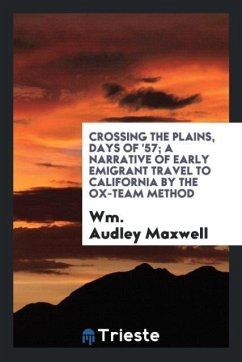 Crossing the plains, days of '57; a narrative of early emigrant travel to California by the ox-team method