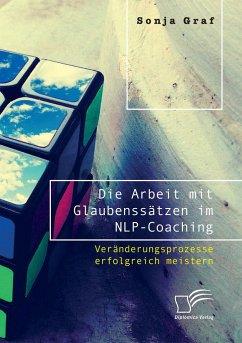 Die Arbeit mit Glaubenssätzen im NLP-Coaching. Veränderungsprozesse erfolgreich meistern - Graf, Sonja