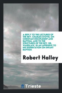 9780649382941 - Halley, Robert: A reply to the lectures of the Rev. Charles Stovel on Christian discipleship and baptism, and to the strictures of the Rev. Dr. Wardlaw, in an appendix to his dissertation on infant baptism - Book