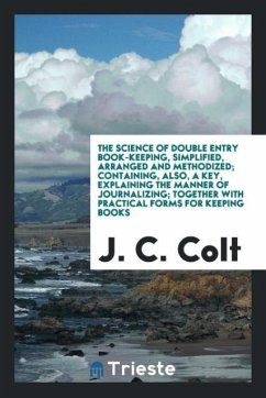 9780649363674 - Colt, J. C.: The science of double entry book-keeping, simplified, arranged and methodized; Containing, also, a key, explaining the manner of journalizing; Together with practical forms for keeping books - Књига