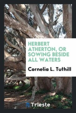 9780649382880 - Tuthill, Cornelia L.: Herbert Atherton, or sowing beside all waters - Libro