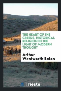 9780649363919 - Eaton, Arthur Wentworth: The heart of the creeds, historical religion in the light of modern thought - Књига
