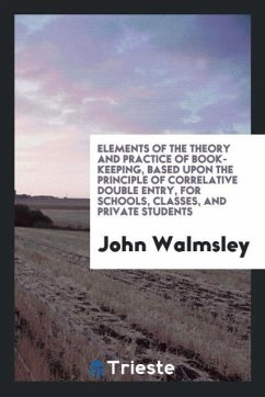 9780649363933 - Walmsley, John: Elements of the theory and practice of book-keeping, based upon the principle of correlative double entry, for schools, classes, and private students - Књига