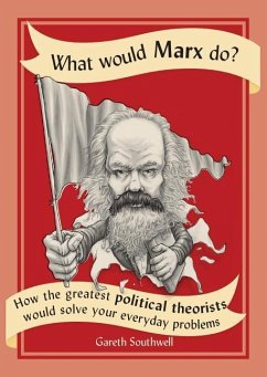 What Would Marx Do?: How the Greatest Political Theorists Would Solve Your Everyday Problems - Southwell, Gareth