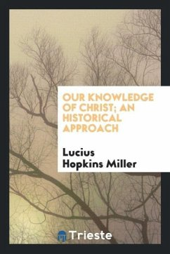 9780649382002 - Miller, Lucius Hopkins: Our knowledge of Christ; an historical approach - Book