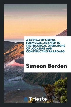 A system of useful formulae, adapted to the practical operations of locating and constructing railroads