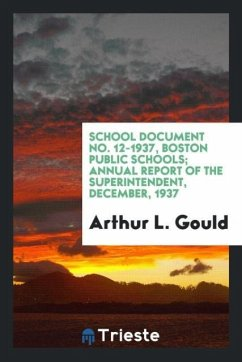 9780649382538 - Gould,Arthur L.: School Document No. 12-1937, Boston Public Schools; Annual Report of the Superintendent, December, 1937 - Book