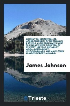 9780649382620 - Johnson, James: An essay on indigestion, or, Morbid sensibility of the stomach & bowels, as the proximate cause or characteristic condition of dyspepsy, nervous irritability, mental despondency, hypochondriasis, and many other ailments of body and mind - Book