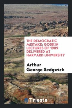 The democratic mistake; Godkin lectures of 1909 delivered at Harvard University