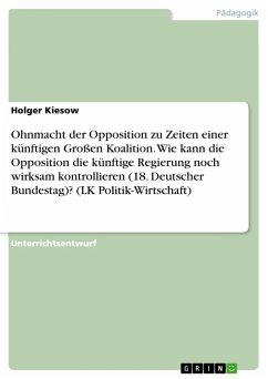 Ohnmacht der Opposition zu Zeiten einer künftigen Großen Koalition. Wie kann die Opposition die künftige Regierung noch wirksam kontrollieren (18. Deutscher Bundestag)? (LK Politik-Wirtschaft) (eBook, PDF)