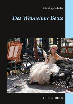Des Wahnsinns Beute - Schulze, Claudia J.