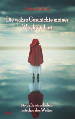 Die wahre Geschichte meiner Wiedergeburt - Biografie eines Lebens zwischen den Welten (eBook, ePUB) - Birdy, Miranda