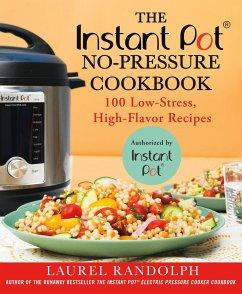 The Instant Pot (R) No-Pressure Cookbook: 100 Low-Stress, High-Flavor Recipes - Randolph, Laurel