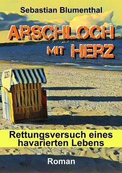 Arschloch mit Herz (eBook, ePUB) - Blumenthal, Sebastian